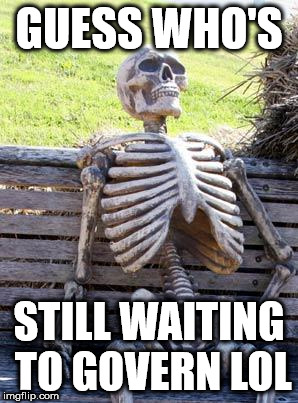 Corbyn still waiting to govern | GUESS WHO'S STILL WAITING TO GOVERN LOL | image tagged in memes,corbyn still waiting to govern | made w/ Imgflip meme maker