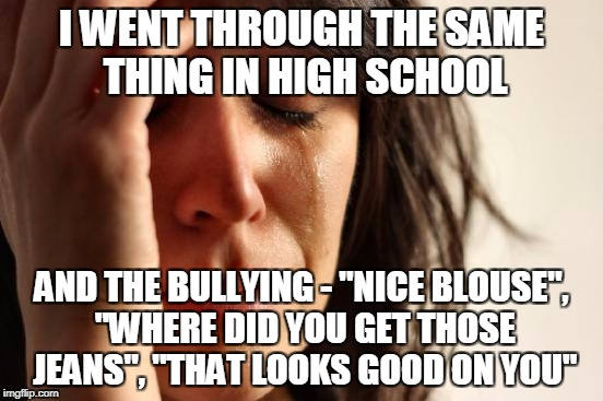 "First World Problems Meme | I WENT THROUGH THE SAME THING IN HIGH SCHOOL AND THE BULLYING - ""NICE BLOUSE"", ""WHERE DID YOU GET THOSE JEANS"", ""THAT LOOKS GOOD ON YOU"" 