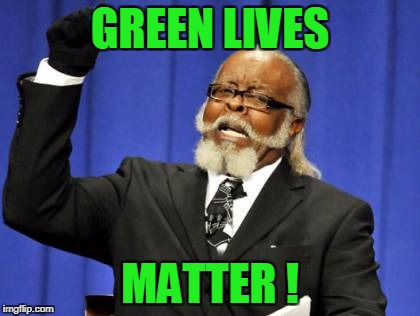Too Damn High Meme | GREEN LIVES MATTER ! | image tagged in memes,too damn high | made w/ Imgflip meme maker
