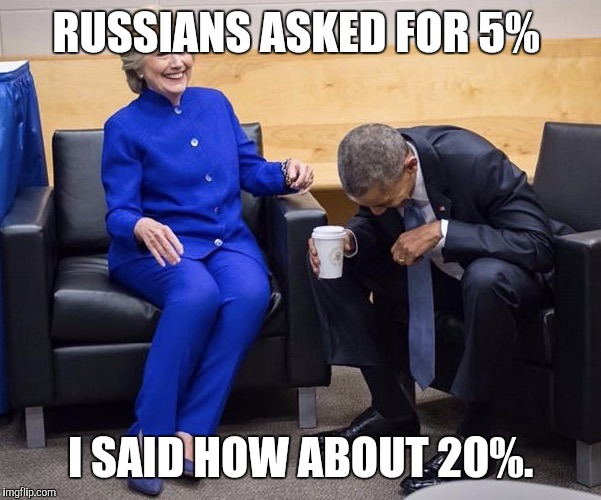 Obama and Hillary | RUSSIANS ASKED FOR 5% I SAID HOW ABOUT 20%. | image tagged in obama and hillary | made w/ Imgflip meme maker