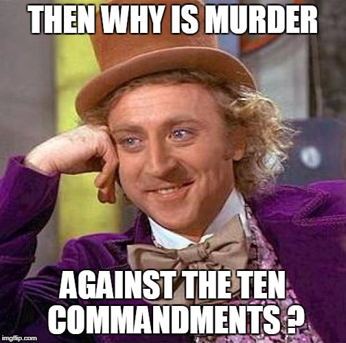Creepy Condescending Wonka Meme | THEN WHY IS MURDER AGAINST THE TEN COMMANDMENTS ? | image tagged in memes,creepy condescending wonka | made w/ Imgflip meme maker