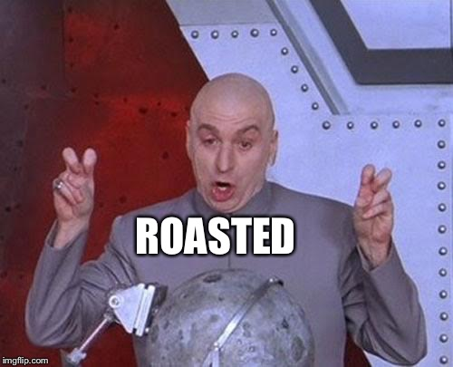 Dr Evil Laser Meme | ROASTED | image tagged in memes,dr evil laser | made w/ Imgflip meme maker