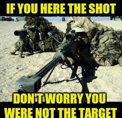 Military week A Chad-, Dashhopes, Spursfanfromaround, and JBmemegeek event | IF YOU HERE THE SHOT DON'T WORRY YOU WERE NOT THE TARGET | image tagged in military week,spursfanfromaround,chad-,jbmemegeek,dashhopes | made w/ Imgflip meme maker