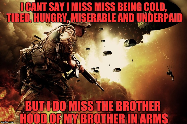 Military week A Chad-, Dashhopes, Spursfanfromarond and JBmemegeek event | I CANT SAY I MISS MISS BEING COLD, TIRED, HUNGRY, MISERABLE AND UNDERPAID BUT I DO MISS THE BROTHER HOOD OF MY BROTHER IN ARMS | image tagged in chad-,dashhopes,spursfanfromaround,jbmemegeek,military week | made w/ Imgflip meme maker
