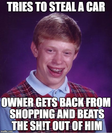 Bad Luck Brian Meme | TRIES TO STEAL A CAR OWNER GETS BACK FROM SHOPPING AND BEATS THE SH!T OUT OF HIM | image tagged in memes,bad luck brian | made w/ Imgflip meme maker