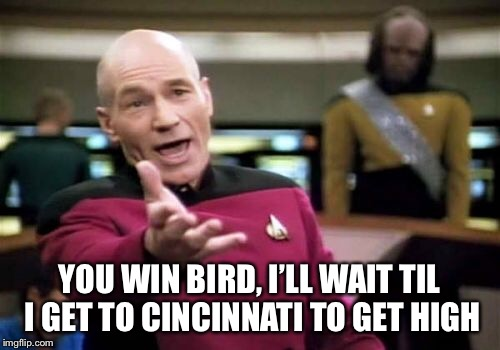 Picard Wtf Meme | YOU WIN BIRD, I'LL WAIT TIL I GET TO CINCINNATI TO GET HIGH | image tagged in memes,picard wtf | made w/ Imgflip meme maker