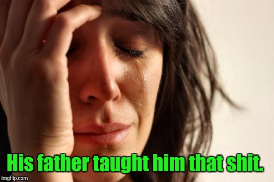 First World Problems Meme | His father taught him that shit. | image tagged in memes,first world problems | made w/ Imgflip meme maker