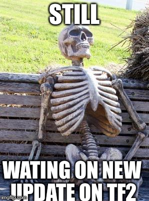 Waiting Skeleton Meme | STILL WATING ON NEW UPDATE ON TF2 | image tagged in memes,waiting skeleton | made w/ Imgflip meme maker