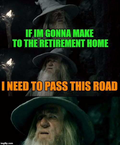 Gandalf if he lived 10 years longer | IF IM GONNA MAKE TO THE RETIREMENT HOME I NEED TO PASS THIS ROAD | image tagged in memes,confused gandalf,funny | made w/ Imgflip meme maker