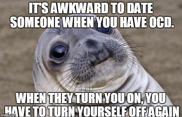 Original Creation DAMN!!! | IT'S AWKWARD TO DATE SOMEONE WHEN YOU HAVE OCD. WHEN THEY TURN YOU ON, YOU HAVE TO TURN YOURSELF OFF AGAIN | image tagged in memes,awkward moment sealion,ocd | made w/ Imgflip meme maker