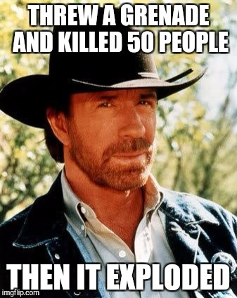 A chuck story | THREW A GRENADE AND KILLED 50 PEOPLE THEN IT EXPLODED | image tagged in memes,chuck norris | made w/ Imgflip meme maker