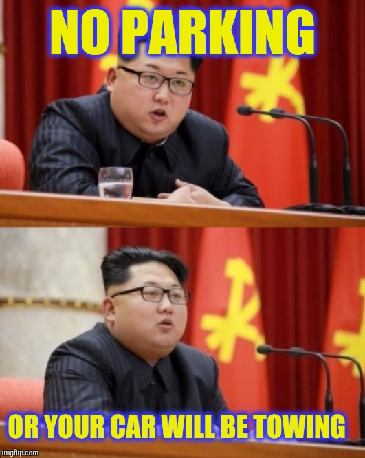 Tow zone | NO PARKING OR YOUR CAR WILL BE TOWING | image tagged in kim jong un speaking,no parking,tow truck,tow zone,justjeff,funny | made w/ Imgflip meme maker