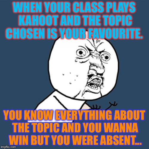 Y U No Meme | WHEN YOUR CLASS PLAYS KAHOOT AND THE TOPIC CHOSEN IS YOUR FAVOURITE. YOU KNOW EVERYTHING ABOUT THE TOPIC AND YOU WANNA WIN BUT YOU WERE ABSE | image tagged in memes,y u no | made w/ Imgflip meme maker