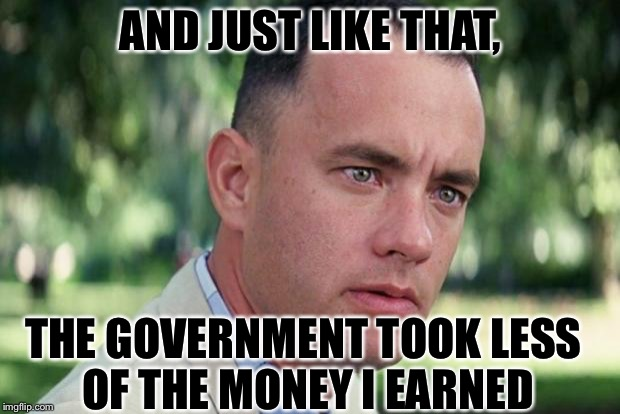 Forrest gump | AND JUST LIKE THAT, THE GOVERNMENT TOOK LESS OF THE MONEY I EARNED | image tagged in forrest gump | made w/ Imgflip meme maker