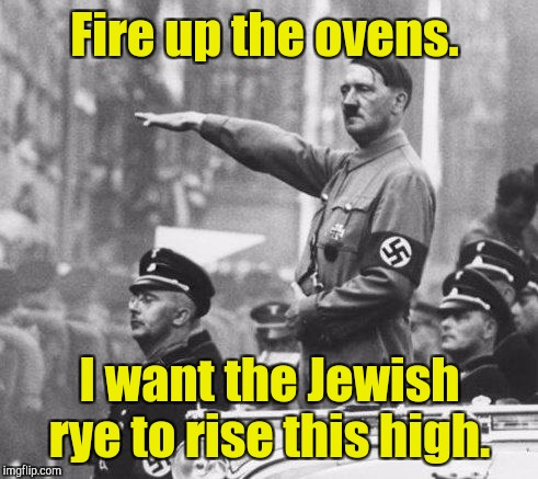 Fire up the ovens. I want the Jewish rye to rise this high. | made w/ Imgflip meme maker