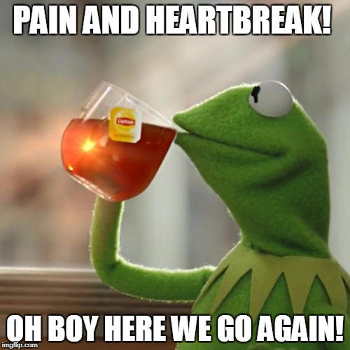 But Thats None Of My Business Meme | PAIN AND HEARTBREAK! OH BOY HERE WE GO AGAIN! | image tagged in memes,but thats none of my business,kermit the frog | made w/ Imgflip meme maker