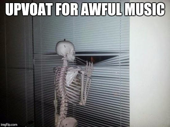 UPVOAT FOR AWFUL MUSIC | made w/ Imgflip meme maker