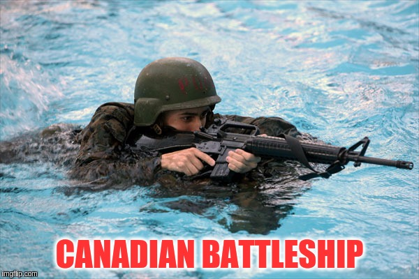 Military Week Nov 5-11th a Chad-, DashHopes, JBmemegeek & SpursFanFromAround event | CANADIAN BATTLESHIP | image tagged in memes,funny,canadian battleships,military,military week | made w/ Imgflip meme maker