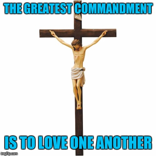 THE GREATEST COMMANDMENT IS TO LOVE ONE ANOTHER | made w/ Imgflip meme maker