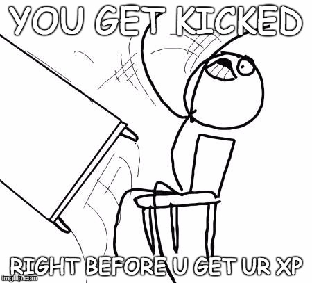 XP XD | YOU GET KICKED RIGHT BEFORE U GET UR XP | image tagged in memes,table flip guy,bozosword | made w/ Imgflip meme maker