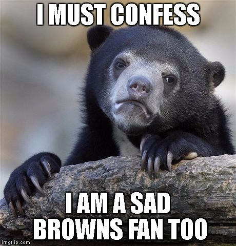 Confession Bear Meme | I MUST CONFESS I AM A SAD BROWNS FAN TOO | image tagged in memes,confession bear | made w/ Imgflip meme maker