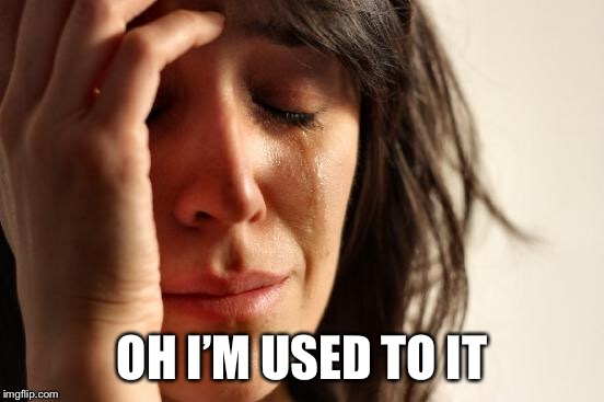First World Problems Meme | OH I'M USED TO IT | image tagged in memes,first world problems | made w/ Imgflip meme maker