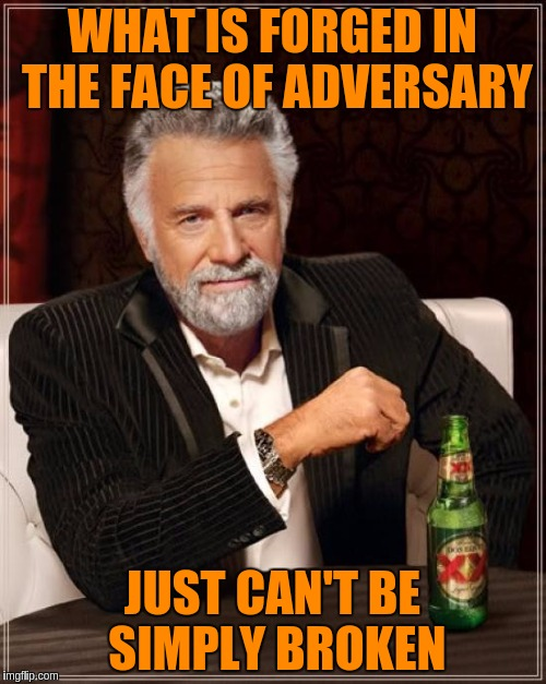 The Most Interesting Man In The World Meme | WHAT IS FORGED IN THE FACE OF ADVERSARY JUST CAN'T BE SIMPLY BROKEN | image tagged in memes,the most interesting man in the world | made w/ Imgflip meme maker