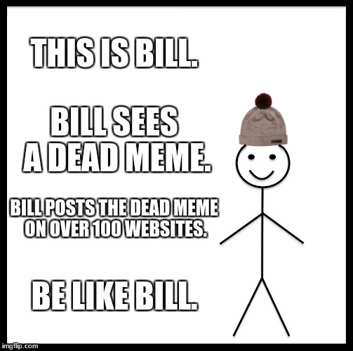Bill revives dead memes. Be like bill. | THIS IS BILL. BILL SEES A DEAD MEME. BILL POSTS THE DEAD MEME ON OVER 100 WEBSITES. BE LIKE BILL. | image tagged in memes,be like bill,dead meme,funny memes | made w/ Imgflip meme maker