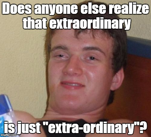 "The Extraordinary 10-guy | Does anyone else realize that extraordinary is just ""extra-ordinary""? 