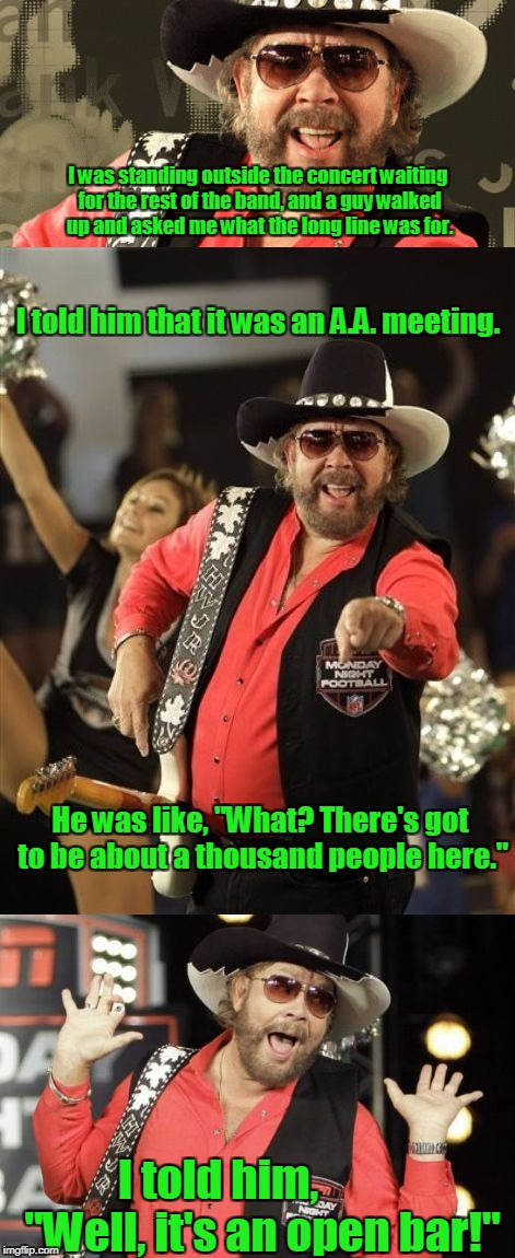 Bad Pun Hank Jr | I was standing outside the concert waiting for the rest of the band, and a guy walked up and asked me what the long line was for. I told him | image tagged in bad pun hank jr | made w/ Imgflip meme maker
