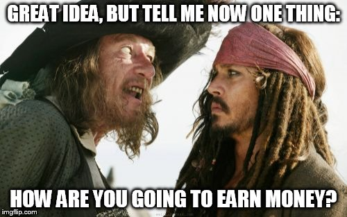 Barbosa And Sparrow | GREAT IDEA, BUT TELL ME NOW ONE THING: HOW ARE YOU GOING TO EARN MONEY? | image tagged in memes,barbosa and sparrow | made w/ Imgflip meme maker