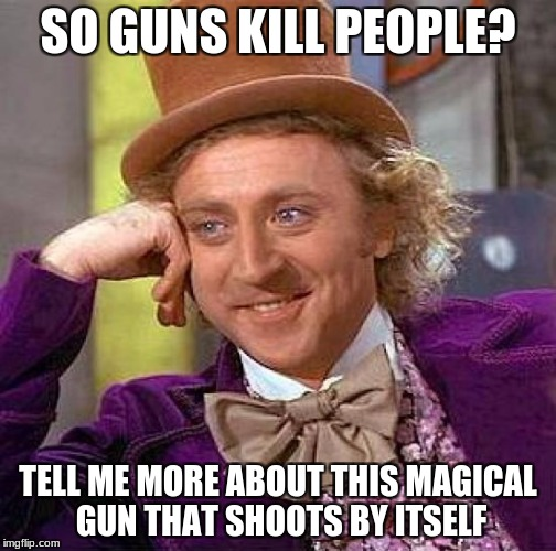 Creepy Condescending Wonka Meme | SO GUNS KILL PEOPLE? TELL ME MORE ABOUT THIS MAGICAL GUN THAT SHOOTS BY ITSELF | image tagged in memes,creepy condescending wonka,people kill people | made w/ Imgflip meme maker