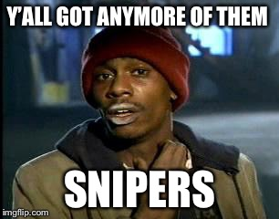 Y'all Got Any More Of That Meme | Y'ALL GOT ANYMORE OF THEM SNIPERS | image tagged in memes,yall got any more of | made w/ Imgflip meme maker