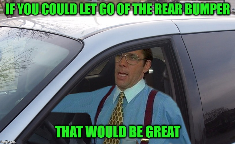 Lumbergh Minivan | IF YOU COULD LET GO OF THE REAR BUMPER THAT WOULD BE GREAT | image tagged in lumbergh minivan | made w/ Imgflip meme maker