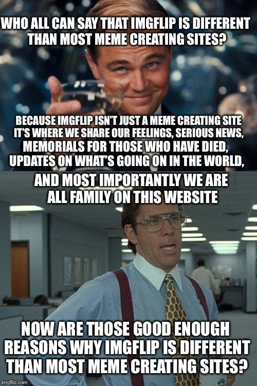 Like and comment if you think this is true about Imgflip | WHO ALL CAN SAY THAT IMGFLIP IS DIFFERENT THAN MOST MEME CREATING SITES? BECAUSE IMGFLIP ISN'T JUST A MEME CREATING SITE IT'S WHERE WE SHARE | image tagged in memes,leonardo dicaprio cheers,that would be great | made w/ Imgflip meme maker