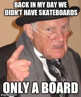 Back In My Day Meme | BACK IN MY DAY WE DIDN'T HAVE SKATEBOARDS ONLY A BOARD | image tagged in memes,back in my day | made w/ Imgflip meme maker