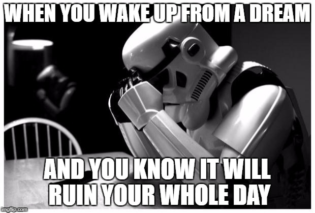 Sad Storm Trooper | WHEN YOU WAKE UP FROM A DREAM AND YOU KNOW IT WILL RUIN YOUR WHOLE DAY | image tagged in sad storm trooper | made w/ Imgflip meme maker