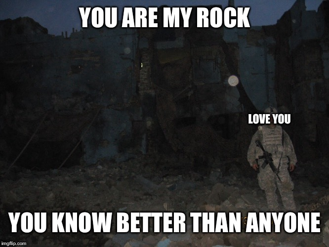 YOU ARE MY ROCK YOU KNOW BETTER THAN ANYONE LOVE YOU | made w/ Imgflip meme maker