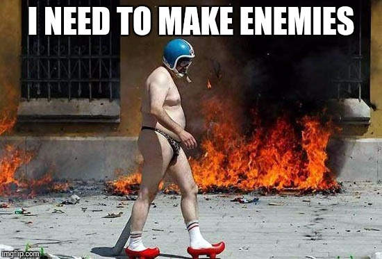 I NEED TO MAKE ENEMIES | made w/ Imgflip meme maker