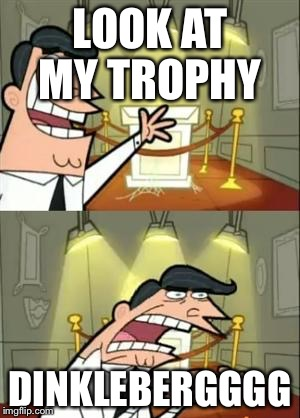This Is Where I'd Put My Trophy If I Had One Meme | LOOK AT MY TROPHY DINKLEBERGGGG | image tagged in memes,this is where i'd put my trophy if i had one | made w/ Imgflip meme maker