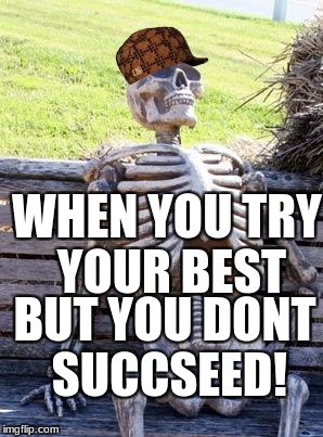 Waiting Skeleton Meme | WHEN YOU TRY YOUR BEST BUT YOU DONT SUCCSEED! | image tagged in memes,waiting skeleton,scumbag | made w/ Imgflip meme maker