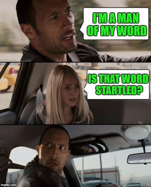 The Rock Driving Meme | I'M A MAN OF MY WORD IS THAT WORD STARTLED? | image tagged in memes,the rock driving | made w/ Imgflip meme maker