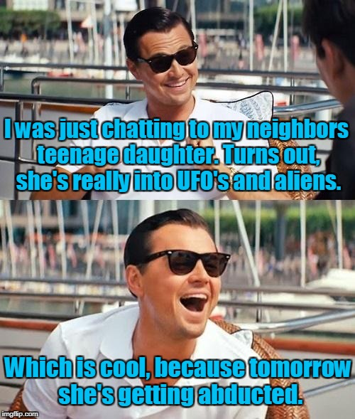Leonardo Dicaprio Wolf Of Wall Street Meme | I was just chatting to my neighbors teenage daughter. Turns out, she's really into UFO's and aliens. Which is cool, because tomorrow she's g | image tagged in memes,leonardo dicaprio wolf of wall street | made w/ Imgflip meme maker