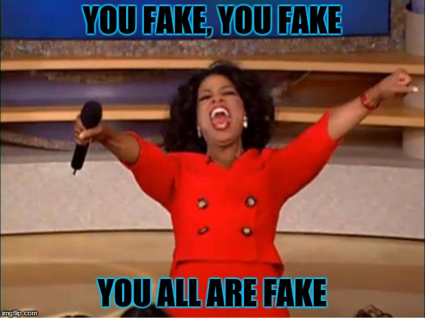 Oprah You Get A Meme | YOU FAKE, YOU FAKE YOU ALL ARE FAKE | image tagged in memes,oprah you get a | made w/ Imgflip meme maker