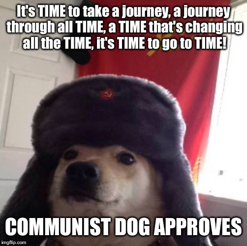 My Dad's a computer | It's TIME to take a journey, a journey through all TIME, a TIME that's changing all the TIME, it's TIME to go to TIME! COMMUNIST DOG APPROVE | image tagged in communist dog,dhmis,time,communism,michael bay | made w/ Imgflip meme maker