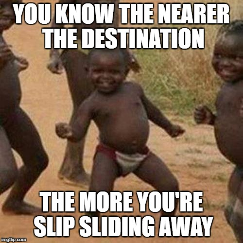 Third World Success Kid Meme | YOU KNOW THE NEARER THE DESTINATION THE MORE YOU'RE SLIP SLIDING AWAY | image tagged in memes,third world success kid | made w/ Imgflip meme maker