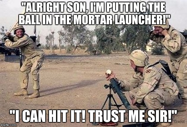 """ALRIGHT SON, I'M PUTTING THE BALL IN THE MORTAR LAUNCHER!"" ""I CAN HIT IT! TRUST ME SIR!"" 