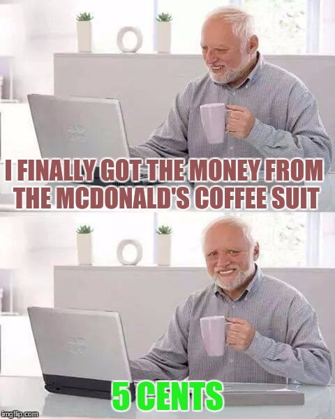 Hide the Pain Harold Meme | I FINALLY GOT THE MONEY FROM THE MCDONALD'S COFFEE SUIT 5 CENTS | image tagged in memes,hide the pain harold | made w/ Imgflip meme maker