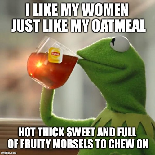 But Thats None Of My Business Meme | I LIKE MY WOMEN JUST LIKE MY OATMEAL HOT THICK SWEET AND FULL OF FRUITY MORSELS TO CHEW ON | image tagged in memes,but thats none of my business,kermit the frog | made w/ Imgflip meme maker