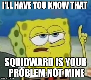 Ill Have You Know Spongebob Meme | I'LL HAVE YOU KNOW THAT SQUIDWARD IS YOUR PROBLEM NOT MINE | image tagged in memes,ill have you know spongebob | made w/ Imgflip meme maker